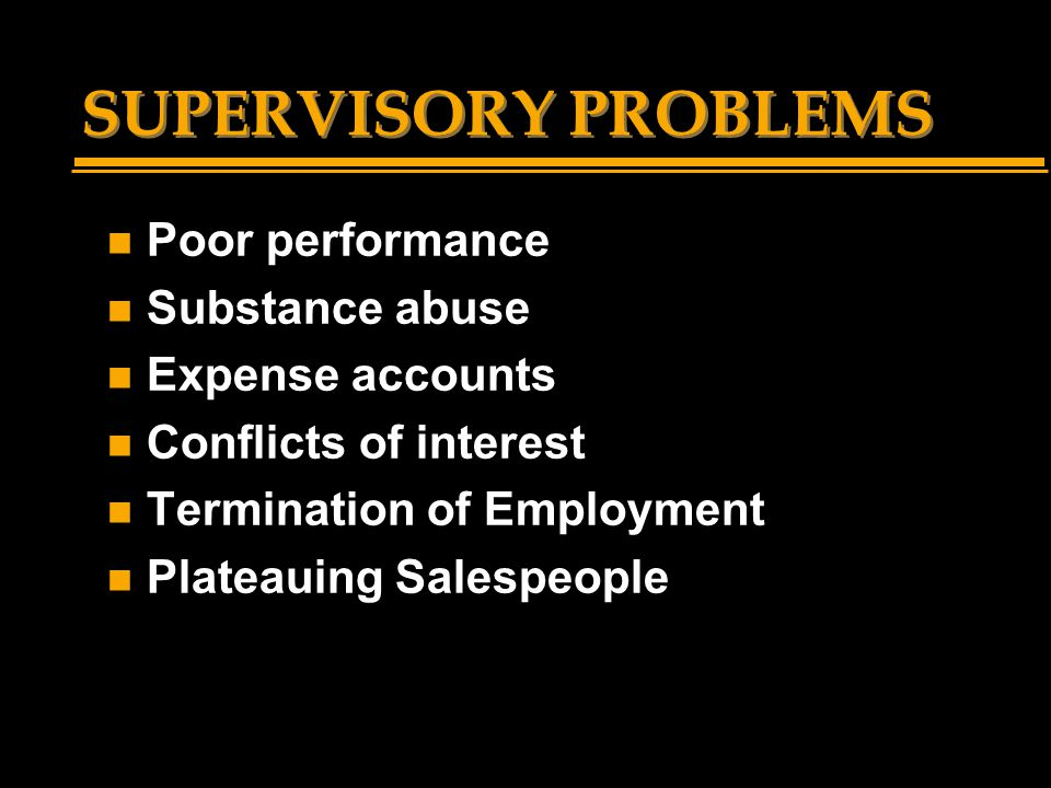 SUPERVISORY PROBLEMS n Poor performance n Substance abuse n Expense accounts n Conflicts of interest n Termination of Employment n Plateauing Salespeople