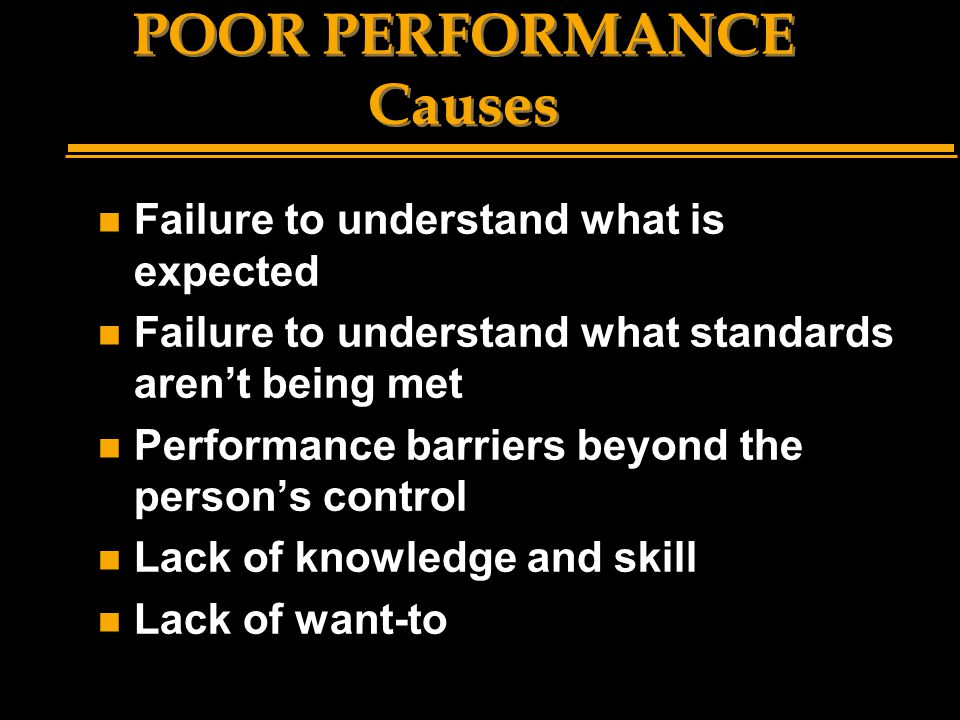 POOR PERFORMANCE Causes n Failure to understand what is expected n Failure to understand what standards aren't being met n Performance barriers beyond