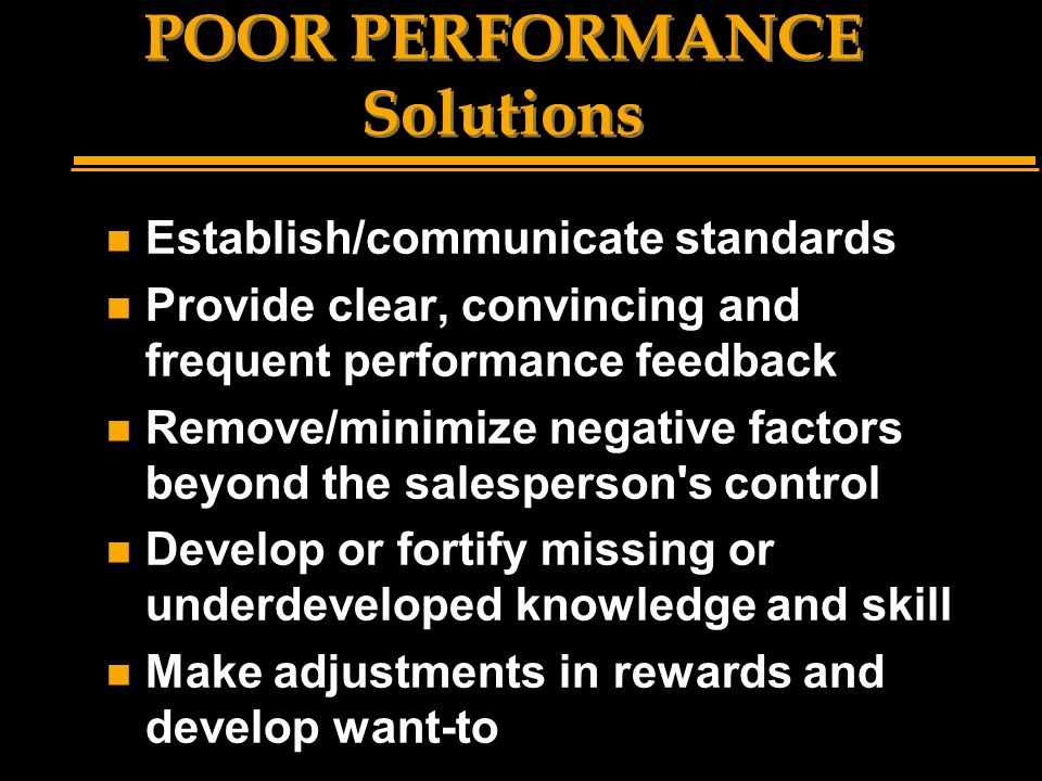 POOR PERFORMANCE Solutions n Establish/communicate standards n Provide clear, convincing and frequent performance feedback n Remove/minimize negative factors beyond the salesperson s control n Develop or fortify missing or underdeveloped knowledge and skill n Make adjustments in rewards and develop want-to