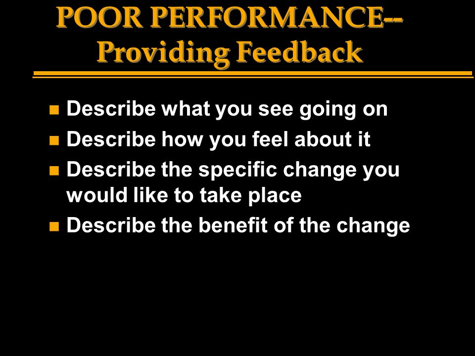 POOR PERFORMANCE-- Providing Feedback n Describe what you see going on n Describe how you feel about it n Describe the specific change you would like to take place n Describe the benefit of the change
