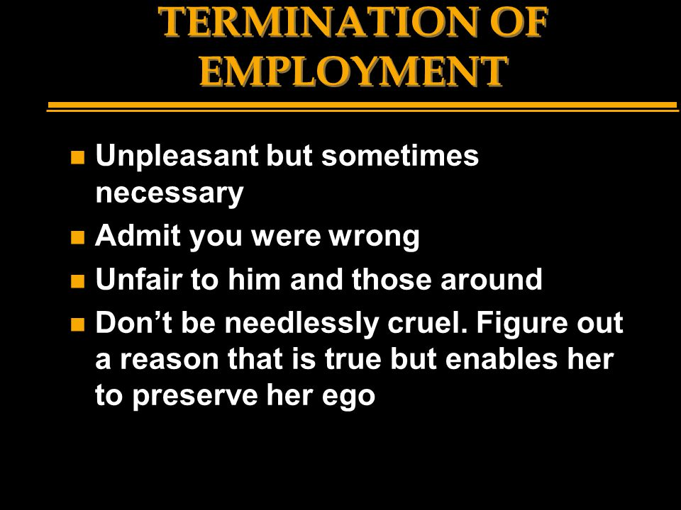 TERMINATION OF EMPLOYMENT n Unpleasant but sometimes necessary n Admit you were wrong n Unfair to him and those around n Don't be needlessly cruel. Fi
