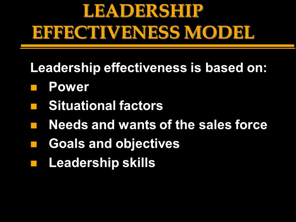 LEADERSHIP EFFECTIVENESS MODEL Leadership effectiveness is based on: n Power n Situational factors n Needs and wants of the sales force n Goals and ob
