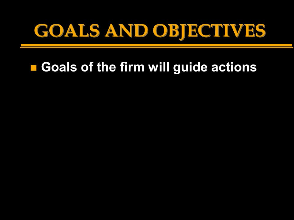 GOALS AND OBJECTIVES n Goals of the firm will guide actions