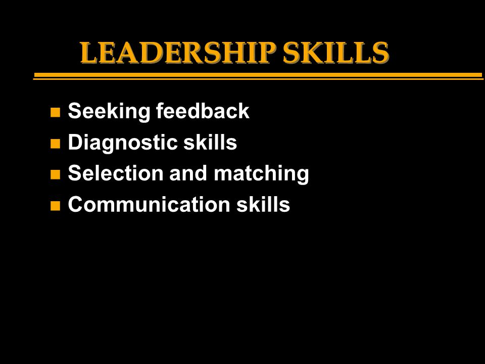LEADERSHIP SKILLS n Seeking feedback n Diagnostic skills n Selection and matching n Communication skills