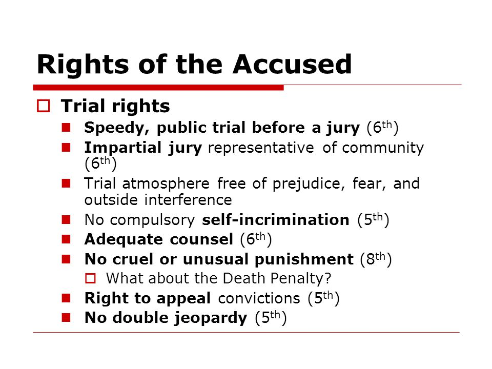 Rights of the Accused  Trial rights Speedy, public trial before a jury (6 th ) Impartial jury representative of community (6 th ) Trial atmosphere free of prejudice, fear, and outside interference No compulsory self-incrimination (5 th ) Adequate counsel (6 th ) No cruel or unusual punishment (8 th )  What about the Death Penalty.