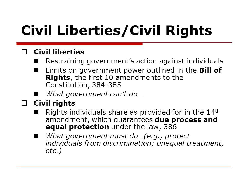 Civil Liberties/Civil Rights  Civil liberties Restraining government's action against individuals Limits on government power outlined in the Bill of Rights, the first 10 amendments to the Constitution, 384-385 What government can't do…  Civil rights Rights individuals share as provided for in the 14 th amendment, which guarantees due process and equal protection under the law, 386 What government must do…(e.g., protect individuals from discrimination; unequal treatment, etc.)