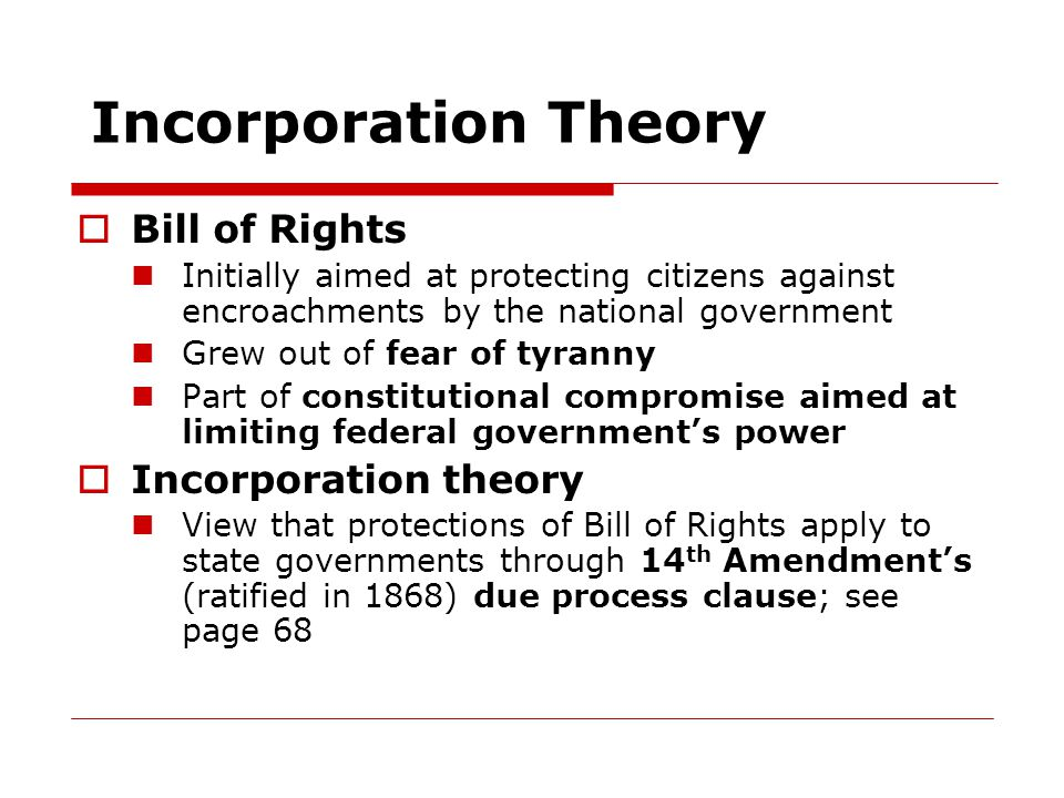 Incorporation Theory  Bill of Rights Initially aimed at protecting citizens against encroachments by the national government Grew out of fear of tyranny Part of constitutional compromise aimed at limiting federal government's power  Incorporation theory View that protections of Bill of Rights apply to state governments through 14 th Amendment's (ratified in 1868) due process clause; see page 68