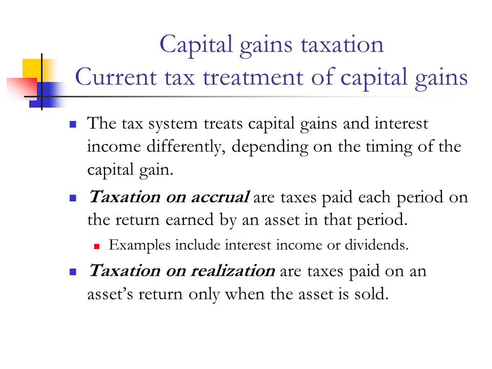Capital gains taxation Current tax treatment of capital gains To illustrate the tax subsidy from the delay in paying taxes on an asset, notice that $1 invested today leads to a profit of B : Where J is the tax rate, r is the rate of return, T is the periods the investment is held, and The investment is only taxed when the capital gains are realized at time T.