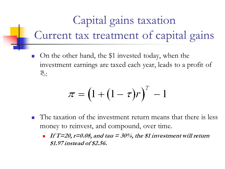 Capital gains taxation Current tax treatment of capital gains This is an implicit tax subsidy to savings in the form of capital-gains-producing assets This subsidy embodied in the capital gains tax is hard to eliminate for many capital goods because: It may not be possible to measure accrual for many assets, such as housing.