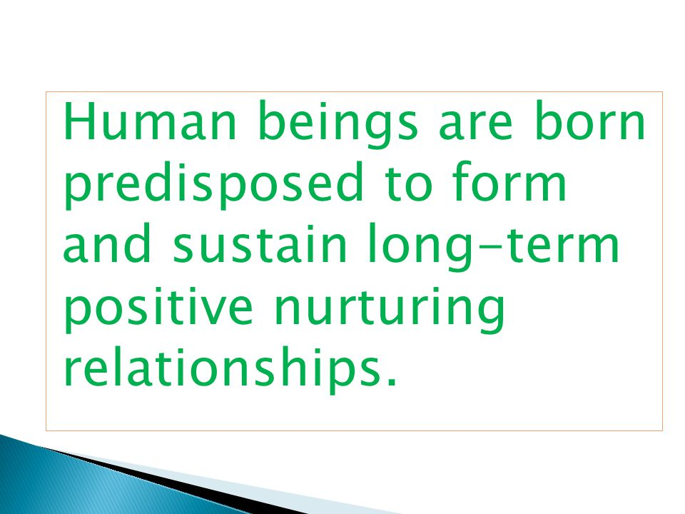 Human beings are born predisposed to form and sustain long-term positive nurturing relationships.