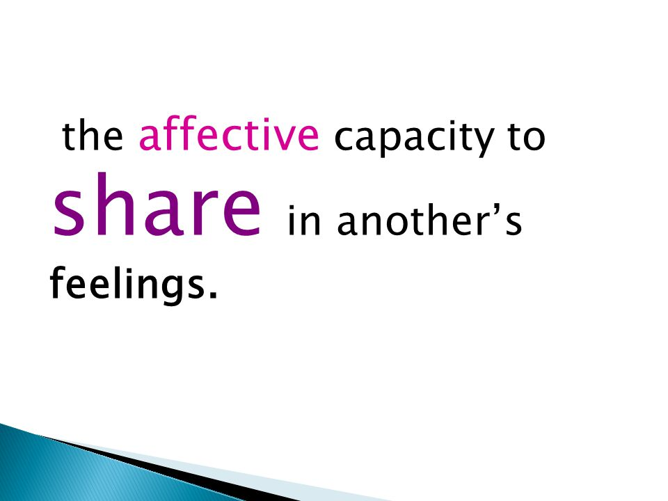 the affective capacity to share in another's feelings.