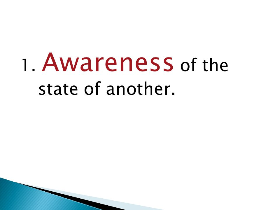 1. Awareness of the state of another.