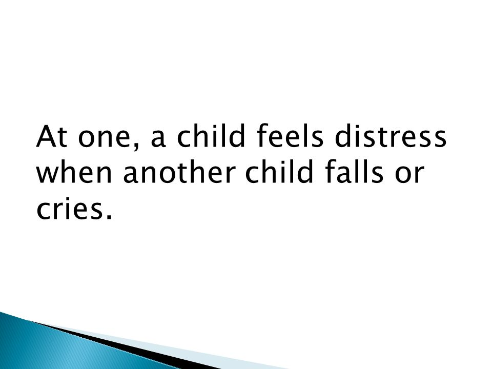 At one, a child feels distress when another child falls or cries.
