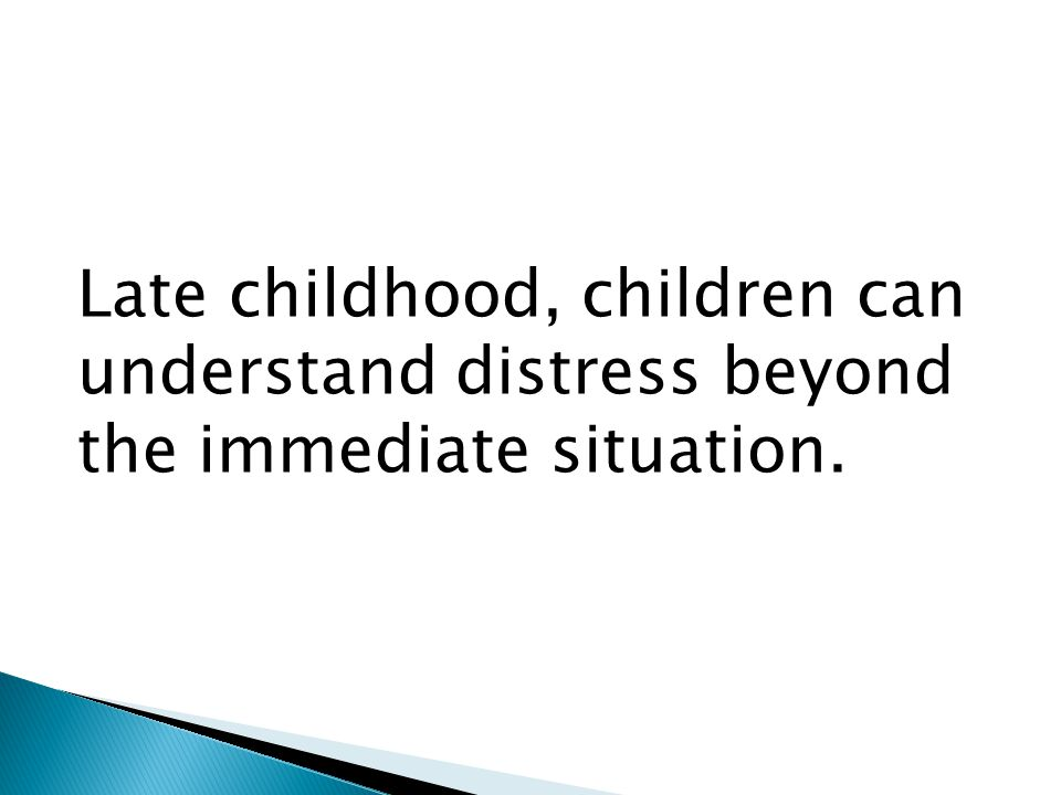 Late childhood, children can understand distress beyond the immediate situation.