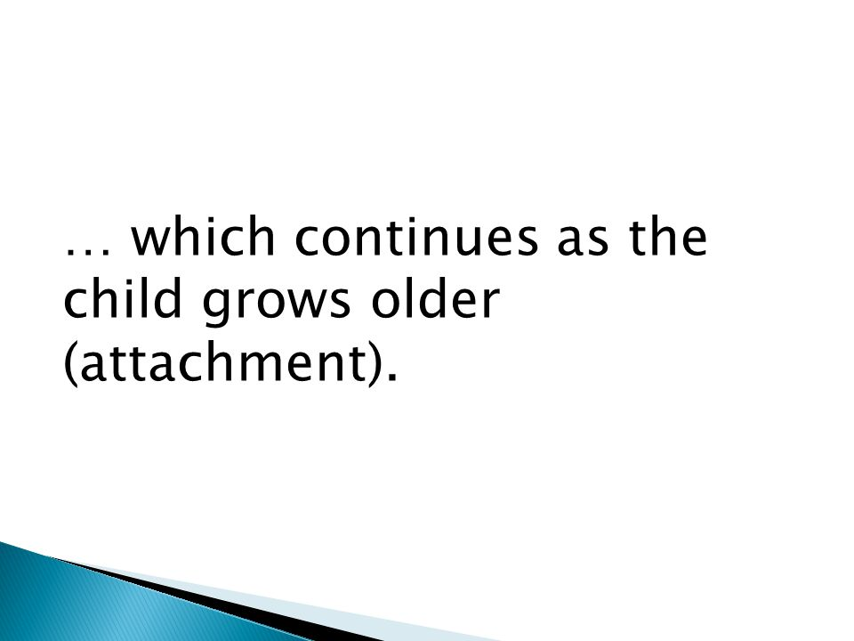 … which continues as the child grows older (attachment).