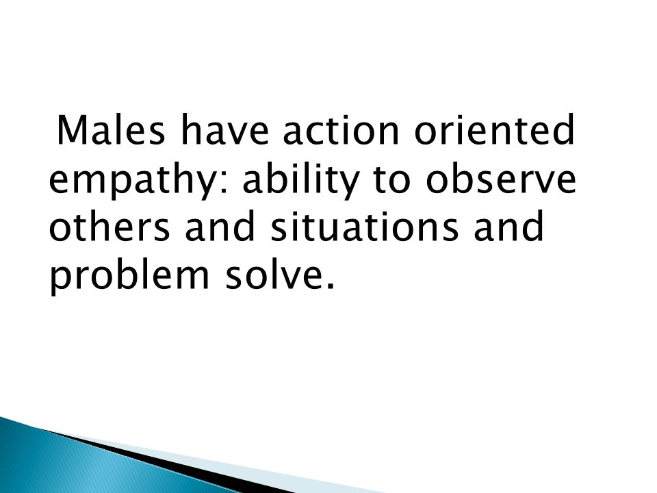 Males have action oriented empathy: ability to observe others and situations and problem solve.