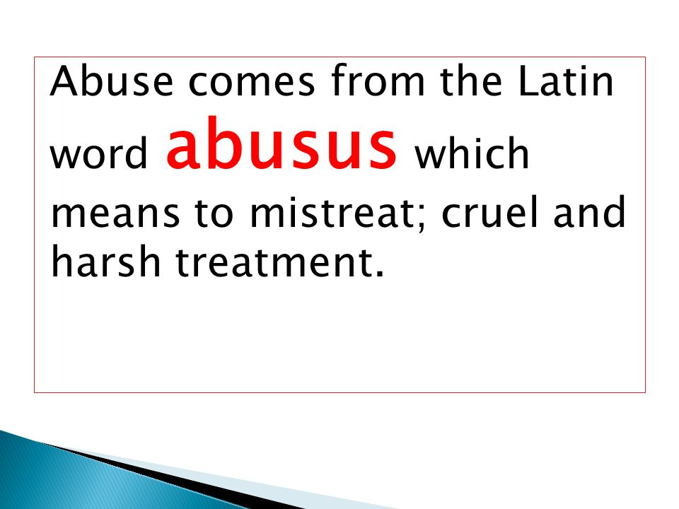 Abuse comes from the Latin word abusus which means to mistreat; cruel and harsh treatment.