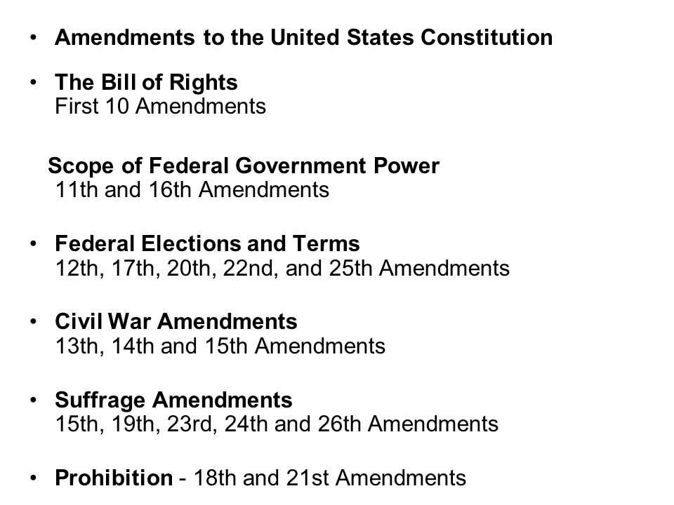 Amendments to the United States Constitution The Bill of Rights First 10 Amendments Scope of Federal Government Power 11th and 16th Amendments Federal Elections and Terms 12th, 17th, 20th, 22nd, and 25th Amendments Civil War Amendments 13th, 14th and 15th Amendments Suffrage Amendments 15th, 19th, 23rd, 24th and 26th Amendments Prohibition - 18th and 21st Amendments