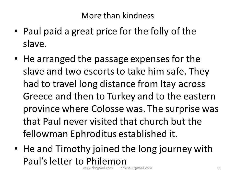 More than kindness Paul paid a great price for the folly of the slave. He arranged the passage expenses for the slave and two escorts to take him safe