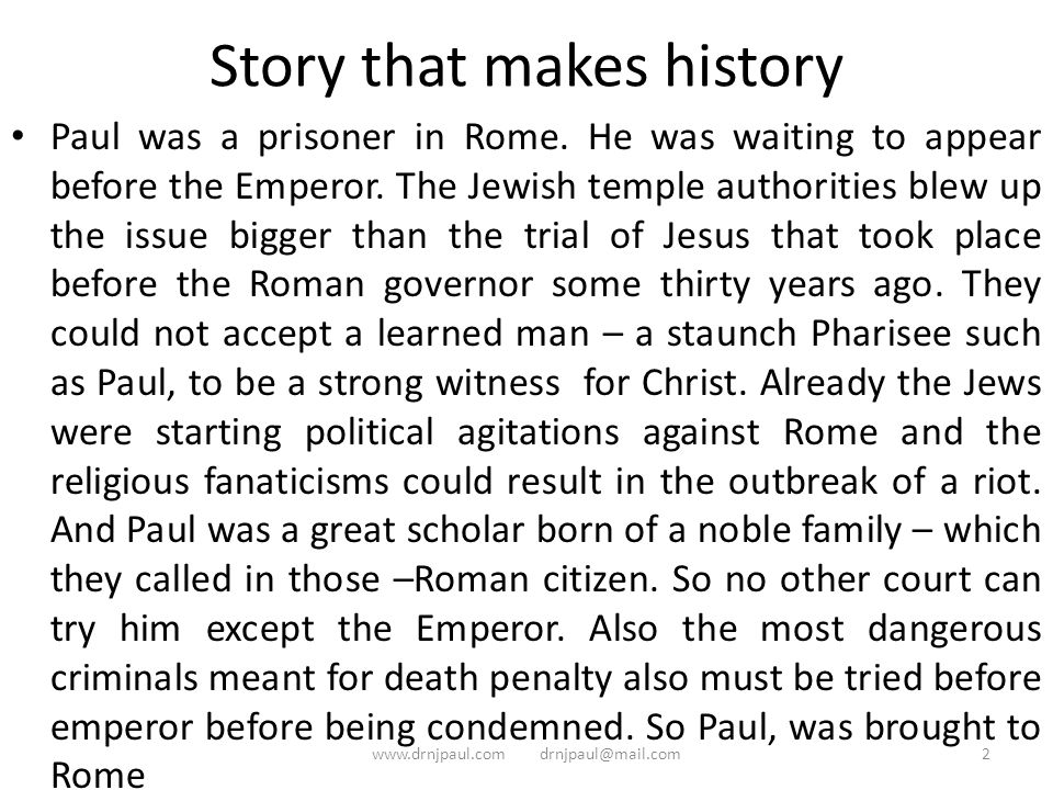 Story that makes history Paul was a prisoner in Rome. He was waiting to appear before the Emperor. The Jewish temple authorities blew up the issue big