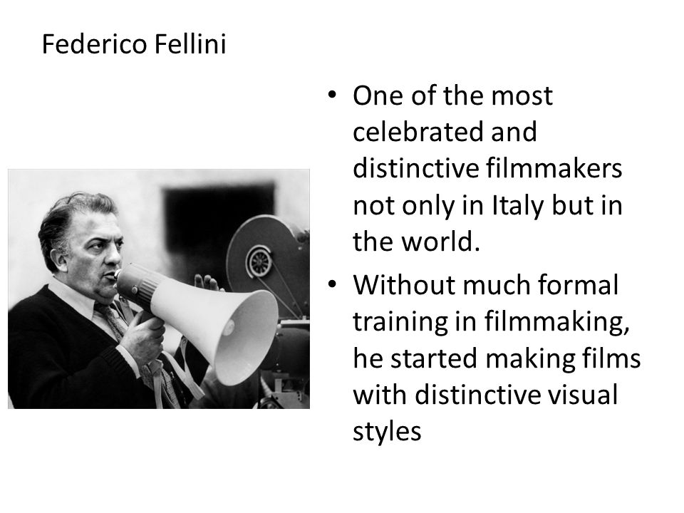 Federico Fellini One of the most celebrated and distinctive filmmakers not only in Italy but in the world.