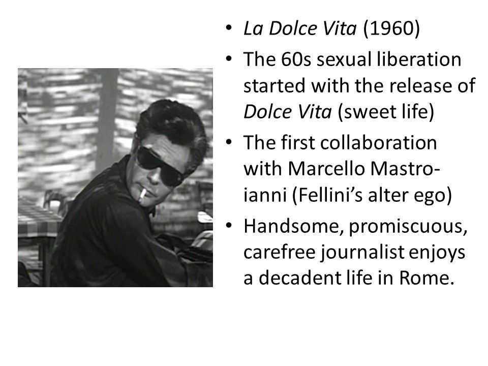 La Dolce Vita (1960) The 60s sexual liberation started with the release of Dolce Vita (sweet life) The first collaboration with Marcello Mastro- ianni (Fellini's alter ego) Handsome, promiscuous, carefree journalist enjoys a decadent life in Rome.