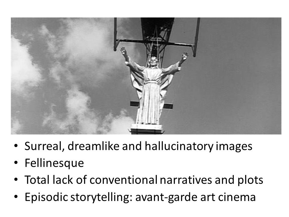 Surreal, dreamlike and hallucinatory images Fellinesque Total lack of conventional narratives and plots Episodic storytelling: avant-garde art cinema