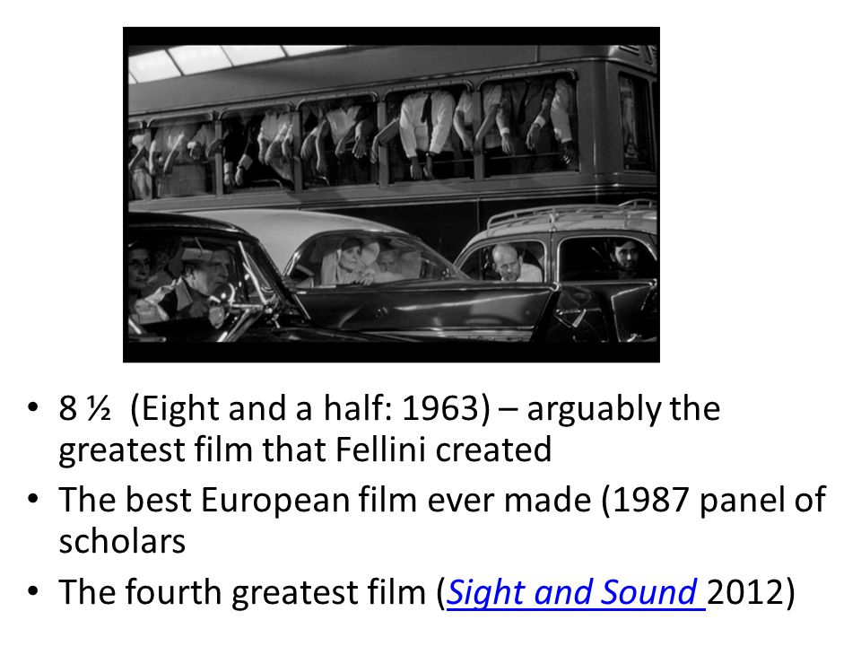 8 ½ (Eight and a half: 1963) – arguably the greatest film that Fellini created The best European film ever made (1987 panel of scholars The fourth greatest film (Sight and Sound 2012)Sight and Sound