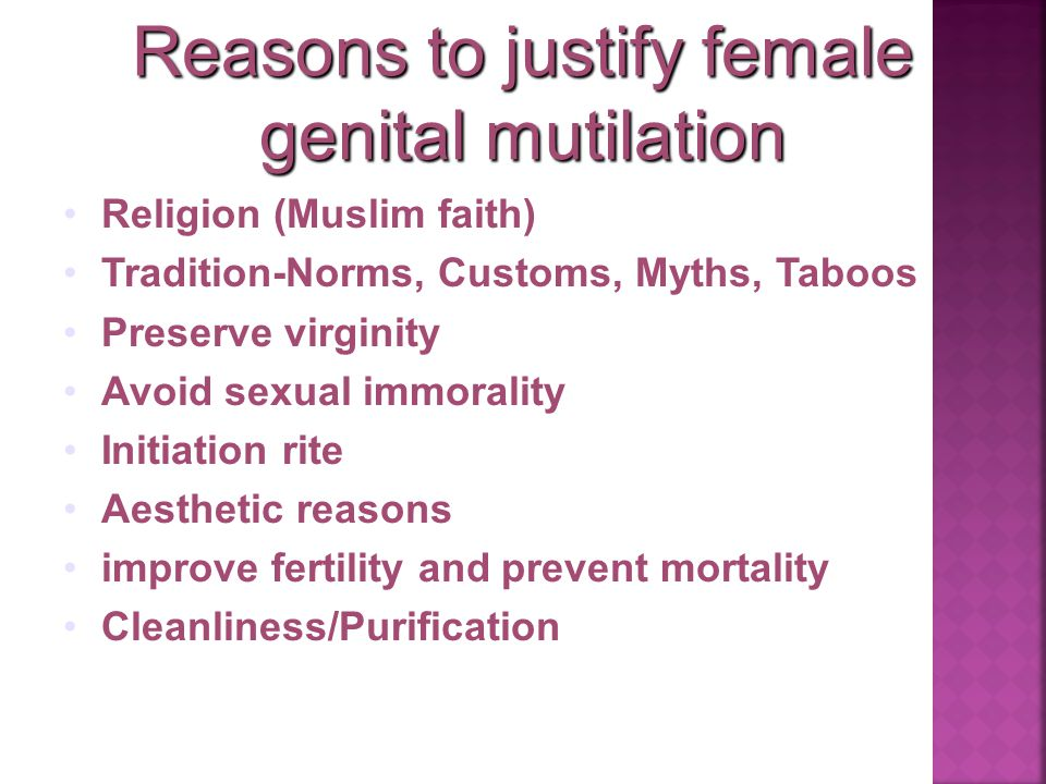 Reasons to justify female genital mutilation Religion (Muslim faith) Tradition-Norms, Customs, Myths, Taboos Preserve virginity Avoid sexual immorality Initiation rite Aesthetic reasons improve fertility and prevent mortality Cleanliness/Purification