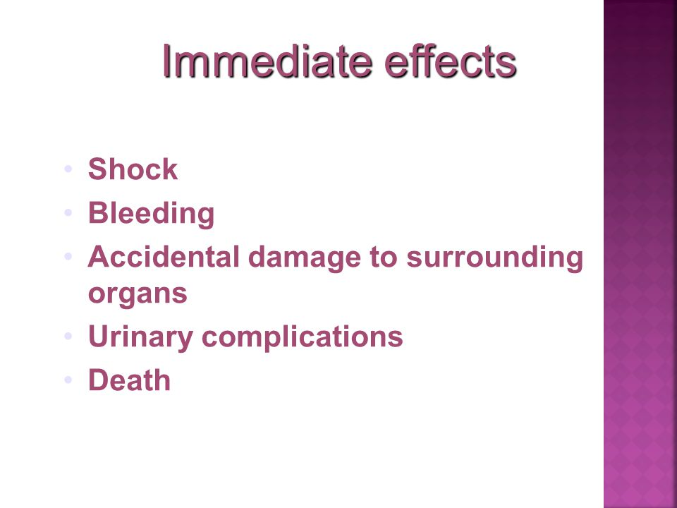 Immediate effects Shock Bleeding Accidental damage to surrounding organs Urinary complications Death