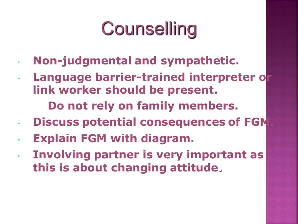 Counselling Non-judgmental and sympathetic. Language barrier-trained interpreter or link worker should be present. Do not rely on family members. Disc