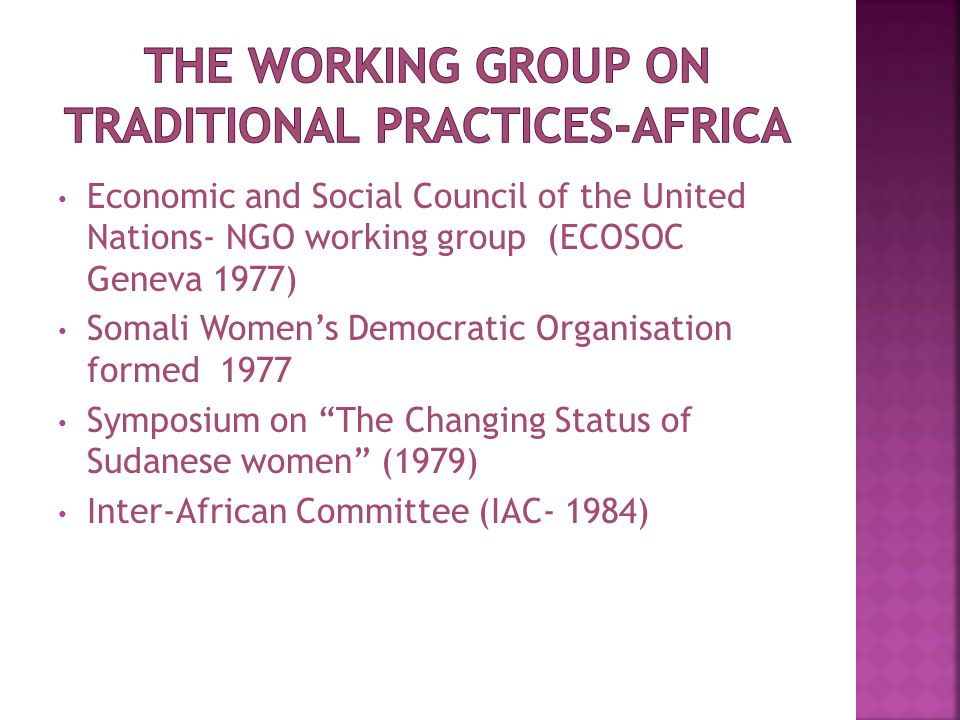 Economic and Social Council of the United Nations- NGO working group (ECOSOC Geneva 1977) Somali Women's Democratic Organisation formed 1977 Symposium on The Changing Status of Sudanese women (1979) Inter-African Committee (IAC- 1984)
