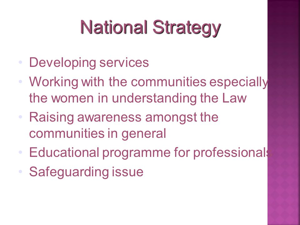 National Strategy Developing services Working with the communities especially the women in understanding the Law Raising awareness amongst the communities in general Educational programme for professionals Safeguarding issue