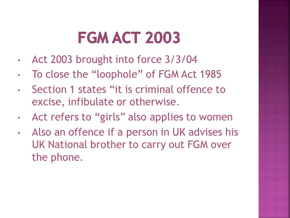 Act 2003 brought into force 3/3/04 To close the loophole of FGM Act 1985 Section 1 states it is criminal offence to excise, infibulate or otherwise.