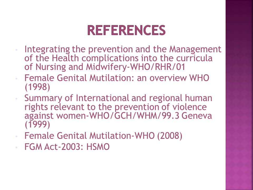 Integrating the prevention and the Management of the Health complications into the curricula of Nursing and Midwifery-WHO/RHR/01 Female Genital Mutilation: an overview WHO (1998) Summary of International and regional human rights relevant to the prevention of violence against women-WHO/GCH/WHM/99.3 Geneva (1999) Female Genital Mutilation-WHO (2008) FGM Act-2003: HSMO