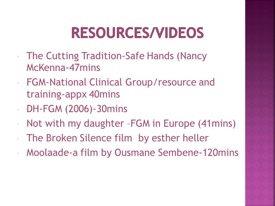 The Cutting Tradition-Safe Hands (Nancy McKenna-47mins FGM-National Clinical Group/resource and training-appx 40mins DH-FGM (2006)-30mins Not with my daughter –FGM in Europe (41mins) The Broken Silence film by esther heller Moolaade-a film by Ousmane Sembene-120mins