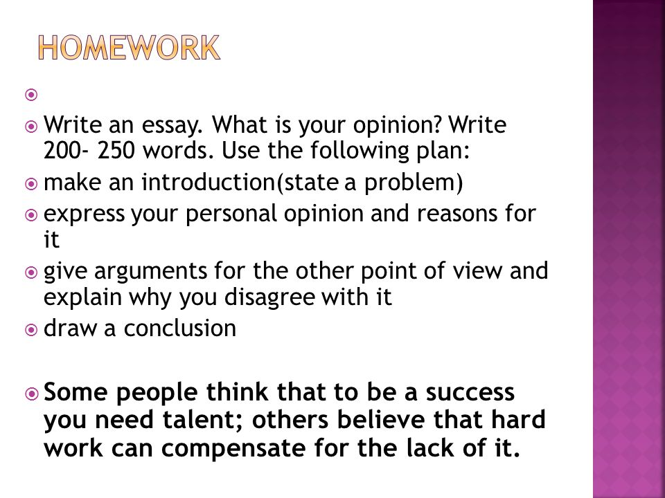   Write an essay. What is your opinion? Write 200- 250 words. Use the following plan:  make an introduction(state a problem)  express your persona