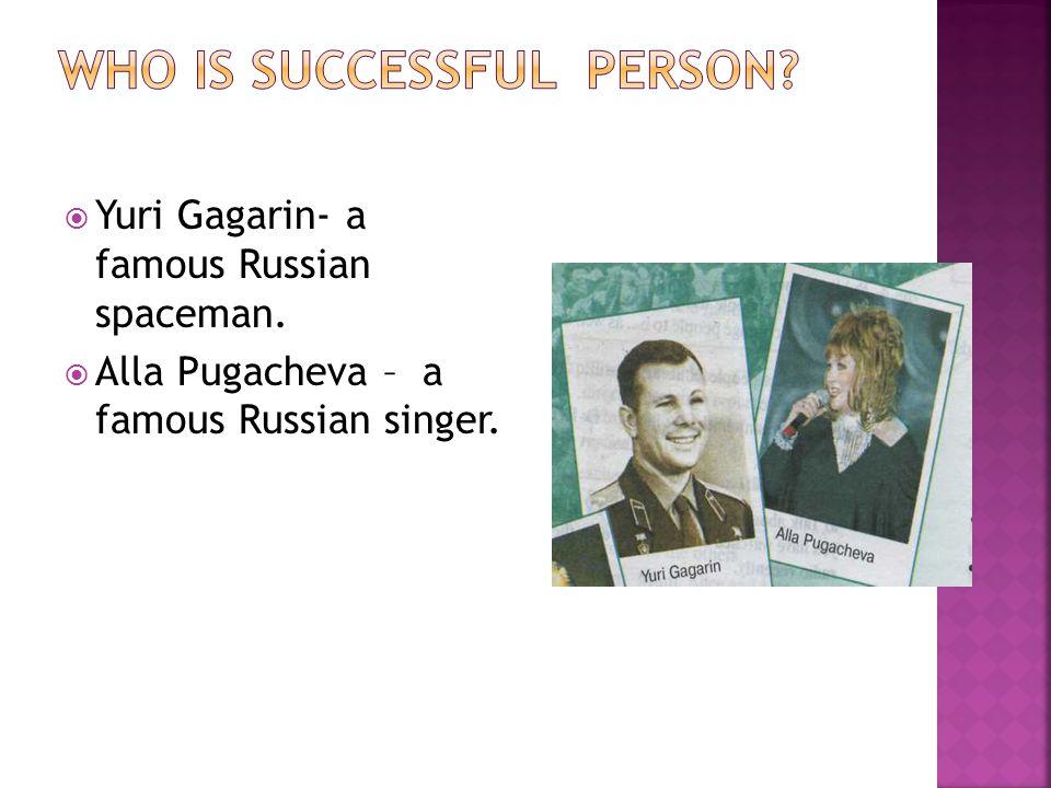  Yuri Gagarin- a famous Russian spaceman.  Alla Pugacheva – a famous Russian singer.