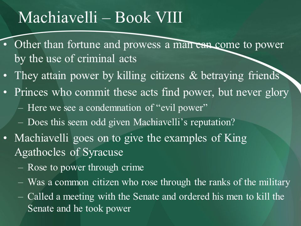 Machiavelli – Book VIII Other than fortune and prowess a man can come to power by the use of criminal acts They attain power by killing citizens & betraying friends Princes who commit these acts find power, but never glory –Here we see a condemnation of evil power –Does this seem odd given Machiavelli's reputation.