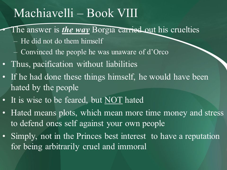 Machiavelli – Book VIII The answer is the way Borgia carried out his cruelties –He did not do them himself –Convinced the people he was unaware of d'Orco Thus, pacification without liabilities If he had done these things himself, he would have been hated by the people It is wise to be feared, but NOT hated Hated means plots, which mean more time money and stress to defend ones self against your own people Simply, not in the Princes best interest to have a reputation for being arbitrarily cruel and immoral