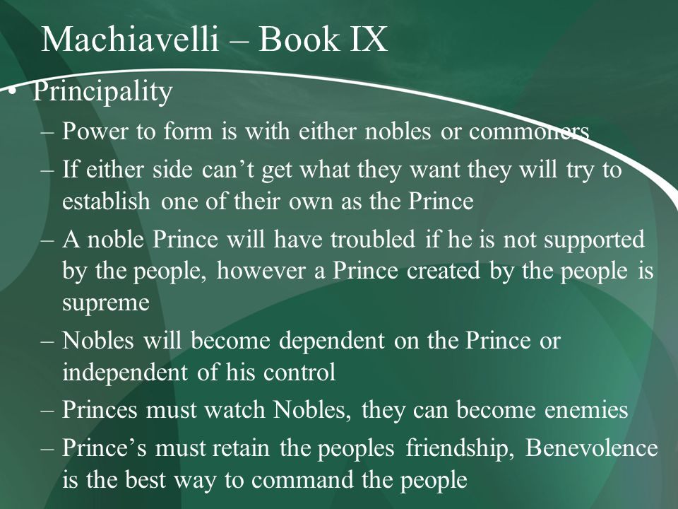 Machiavelli – Book IX Principality –Power to form is with either nobles or commoners –If either side can't get what they want they will try to establish one of their own as the Prince –A noble Prince will have troubled if he is not supported by the people, however a Prince created by the people is supreme –Nobles will become dependent on the Prince or independent of his control –Princes must watch Nobles, they can become enemies –Prince's must retain the peoples friendship, Benevolence is the best way to command the people