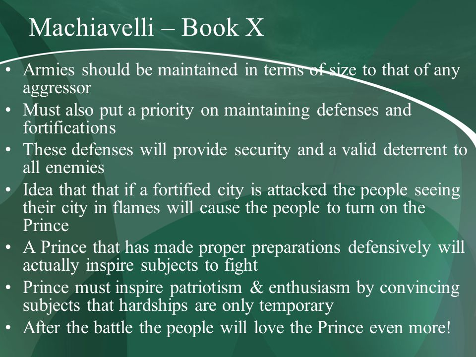 Machiavelli – Book X Armies should be maintained in terms of size to that of any aggressor Must also put a priority on maintaining defenses and fortifications These defenses will provide security and a valid deterrent to all enemies Idea that that if a fortified city is attacked the people seeing their city in flames will cause the people to turn on the Prince A Prince that has made proper preparations defensively will actually inspire subjects to fight Prince must inspire patriotism & enthusiasm by convincing subjects that hardships are only temporary After the battle the people will love the Prince even more!