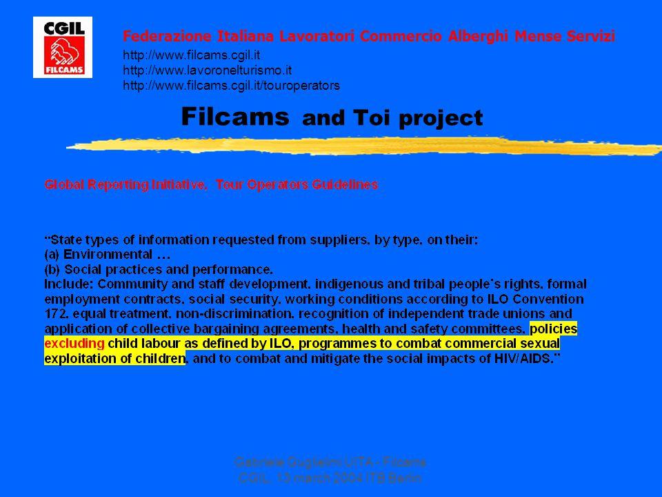Gabriele Guglielmi UITA - Filcams CGIL, 13 march 2004 ITB Berlin Filcams and Toi project Federazione Italiana Lavoratori Commercio Alberghi Mense Servizi http://www.filcams.cgil.it http://www.lavoronelturismo.it http://www.filcams.cgil.it/touroperators
