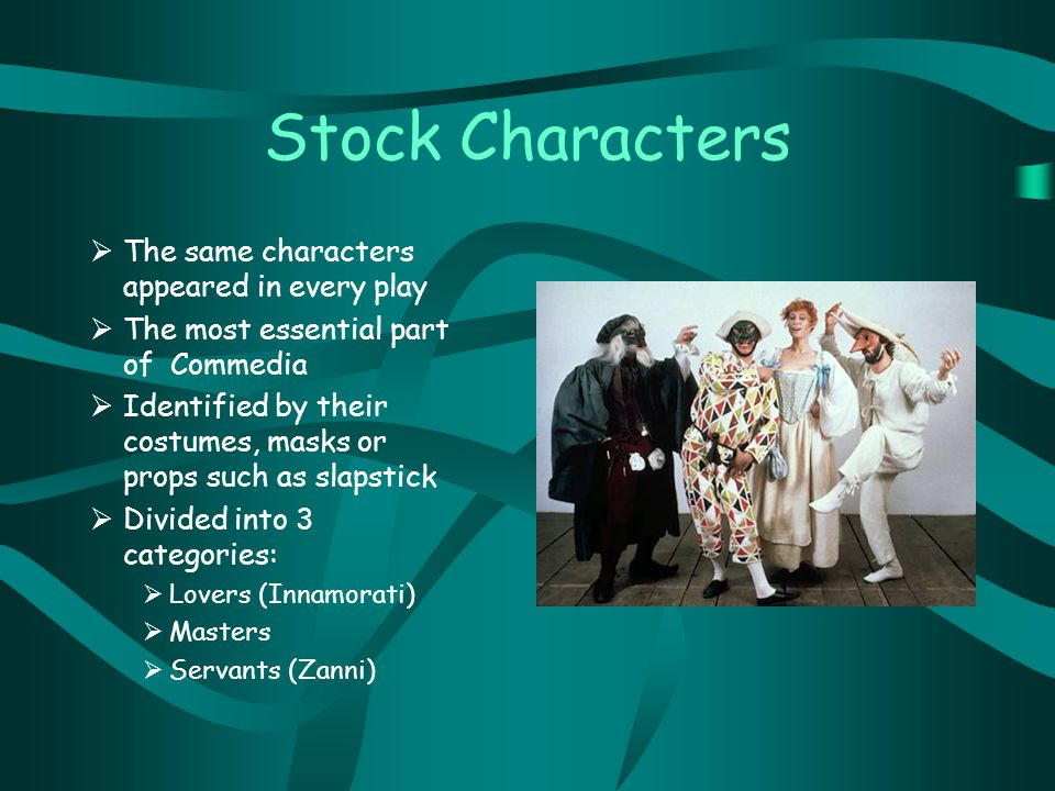 Stock Characters  The same characters appeared in every play  The most essential part of Commedia  Identified by their costumes, masks or props such as slapstick  Divided into 3 categories:  Lovers (Innamorati)  Masters  Servants (Zanni)