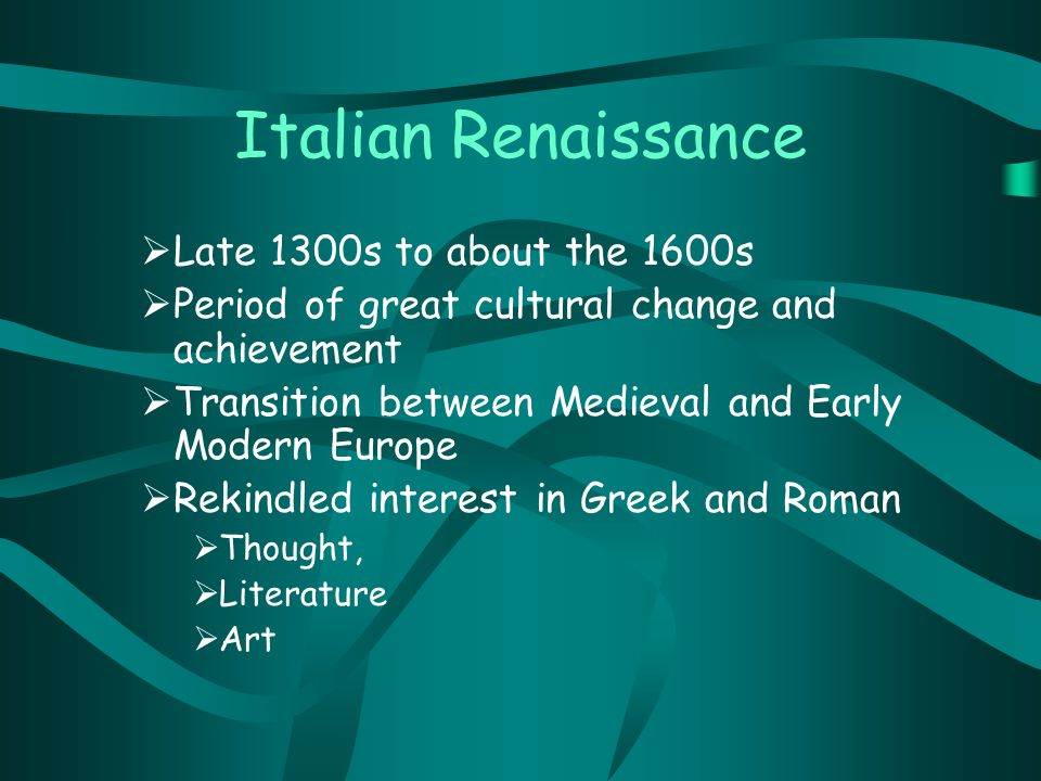 Italian Renaissance  Late 1300s to about the 1600s  Period of great cultural change and achievement  Transition between Medieval and Early Modern Europe  Rekindled interest in Greek and Roman  Thought,  Literature  Art