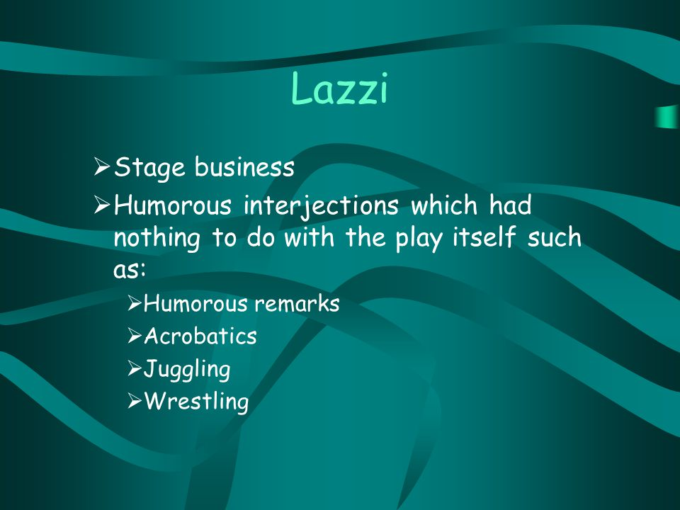Lazzi  Stage business  Humorous interjections which had nothing to do with the play itself such as:  Humorous remarks  Acrobatics  Juggling  Wrestling