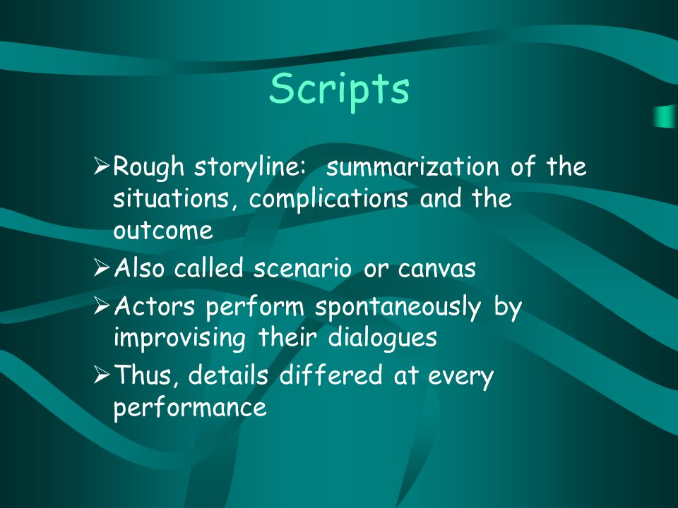 Scripts  Rough storyline: summarization of the situations, complications and the outcome  Also called scenario or canvas  Actors perform spontaneously by improvising their dialogues  Thus, details differed at every performance