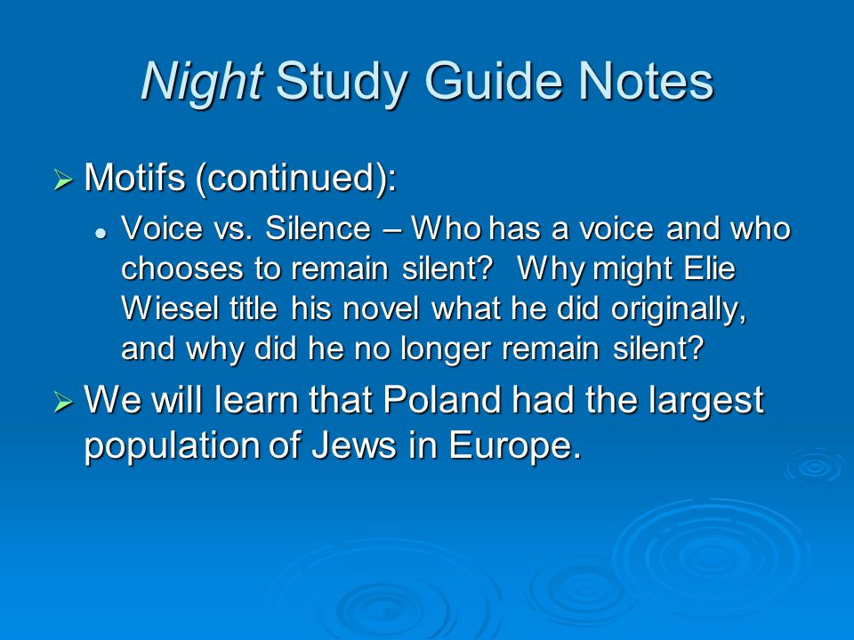 Night Study Guide Notes  Motifs (continued): Voice vs. Silence – Who has a voice and who chooses to remain silent? Why might Elie Wiesel title his no