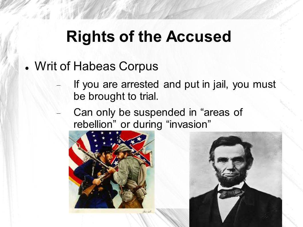 Rights of the Accused Writ of Habeas Corpus  If you are arrested and put in jail, you must be brought to trial.