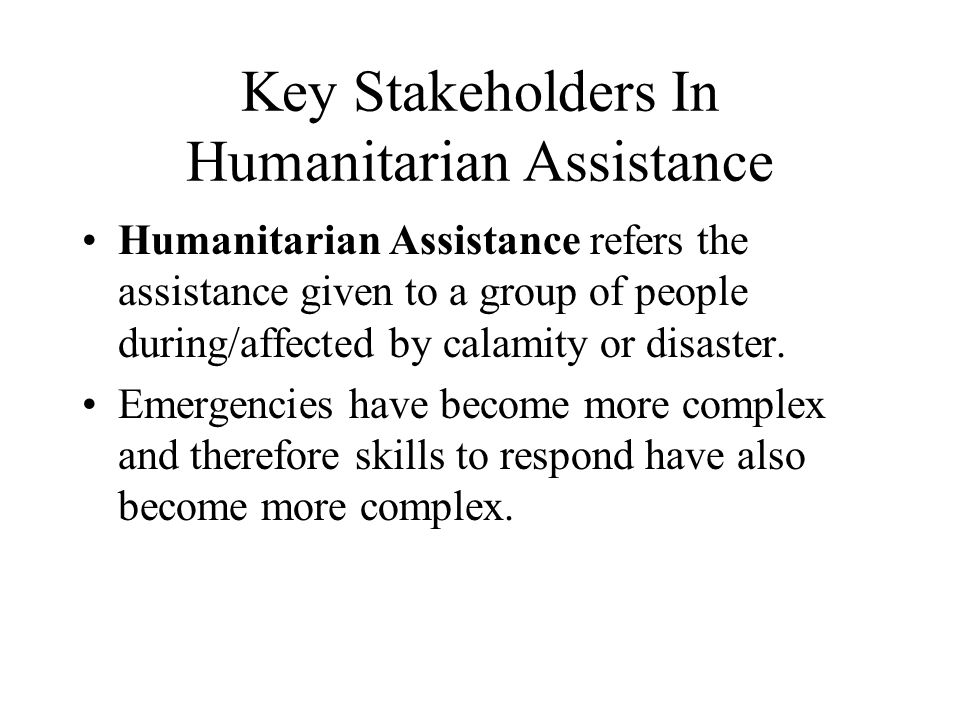 Key Stakeholders In Humanitarian Assistance Humanitarian Assistance refers the assistance given to a group of people during/affected by calamity or disaster.